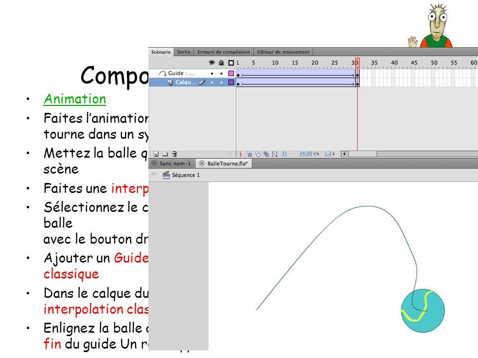 Composez les animations Animation Faites lanimation de la balle qui tourne dans un symbole clip Mettez la balle qui tourne sur la scène Faites une interpolation classique.