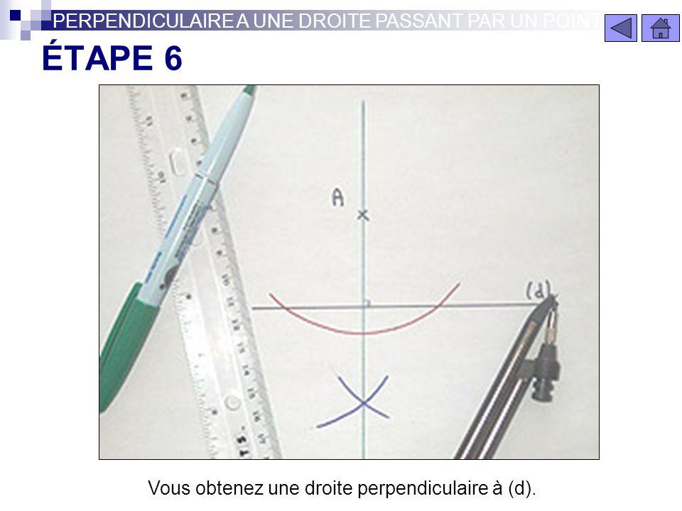 ÉTAPE 5 PERPENDICULAIRE A UNE DROITE PASSANT PAR UN POINT Les deux arcs de cercles se coupent en un point. Reliez ce point avec le point A avec votre