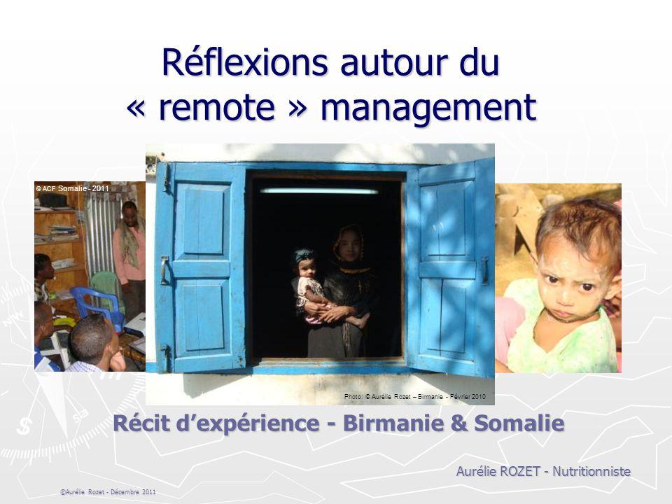 ©Aurélie Rozet - Décembre 2011 Réflexions autour du « remote » management Récit dexpérience - Birmanie & Somalie Aurélie ROZET - Nutritionniste Photo: