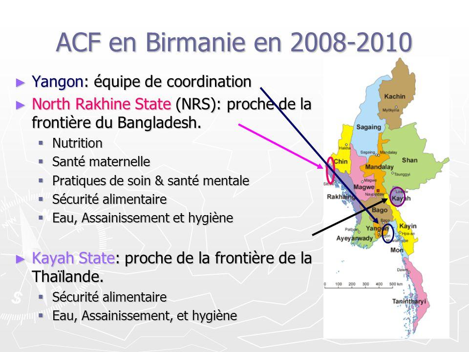 ACF en Birmanie en 2008-2010 Yangon: équipe de coordination Yangon: équipe de coordination North Rakhine State (NRS): proche de la frontière du Bangla