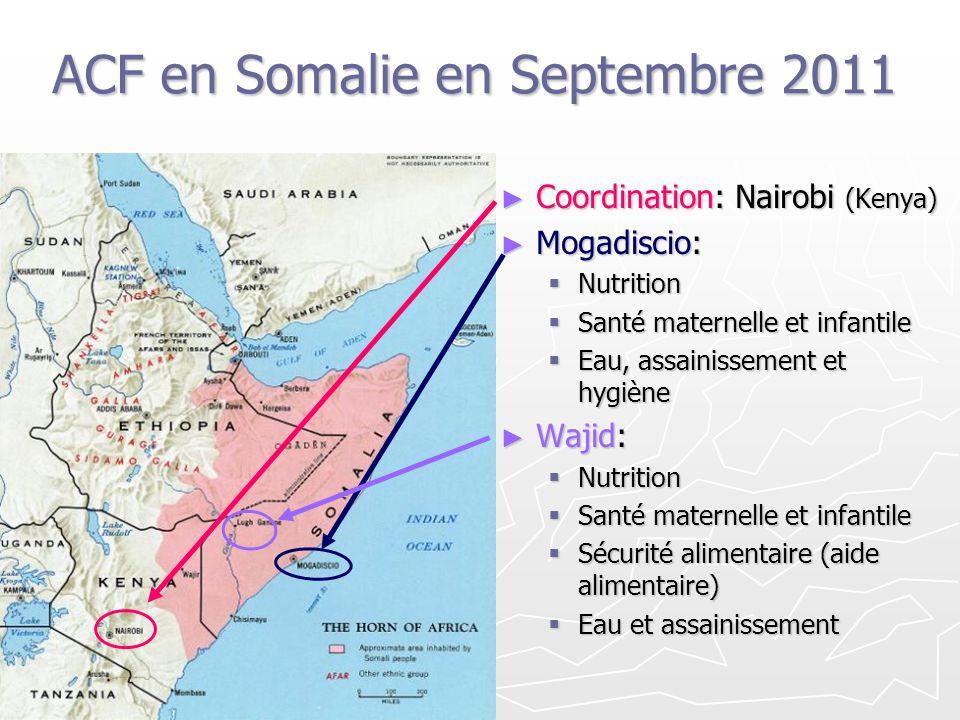 ACF en Somalie en Septembre 2011 Coordination: Nairobi (Kenya) Mogadiscio: Nutrition Santé maternelle et infantile Eau, assainissement et hygiène Waji