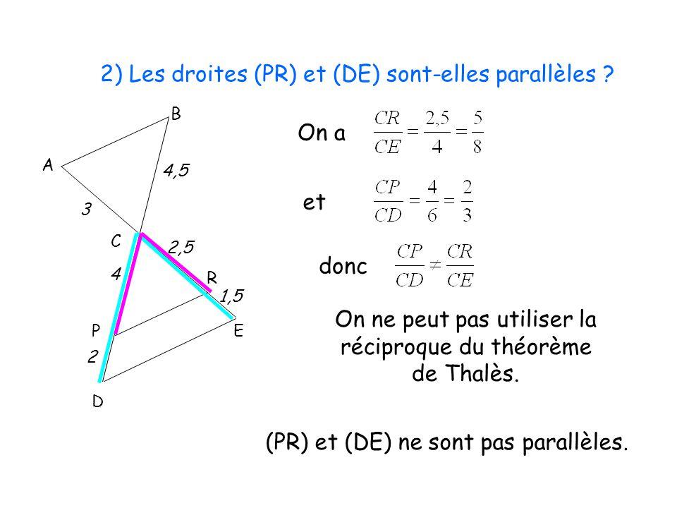 2) Les droites (PR) et (DE) sont-elles parallèles ? B C P R D E 1,5 A 3 4,5 2 4 2,5 On a et (PR) et (DE) ne sont pas parallèles. donc On ne peut pas u