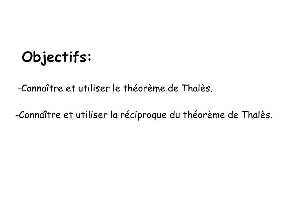 Objectifs: -Connaître et utiliser le théorème de Thalès. -Connaître et utiliser la réciproque du théorème de Thalès.