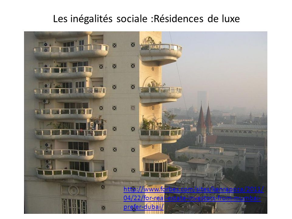 Les inégalités sociale :Résidences de luxe http://www.forbes.com/sites/kenrapoza/2011/ 04/22/for-real-estate-investors-from-mumbai- prefer-dubai/