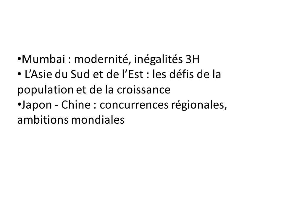 Mumbai : modernité, inégalités 3H LAsie du Sud et de lEst : les défis de la population et de la croissance Japon - Chine : concurrences régionales, am