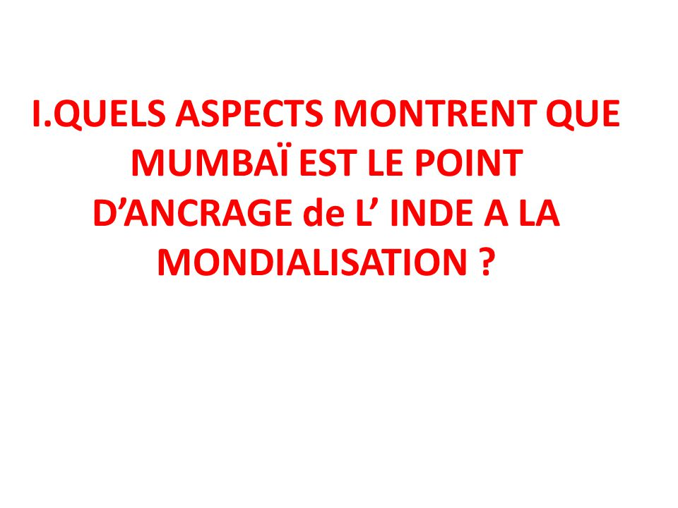 I.QUELS ASPECTS MONTRENT QUE MUMBAÏ EST LE POINT DANCRAGE de L INDE A LA MONDIALISATION ?