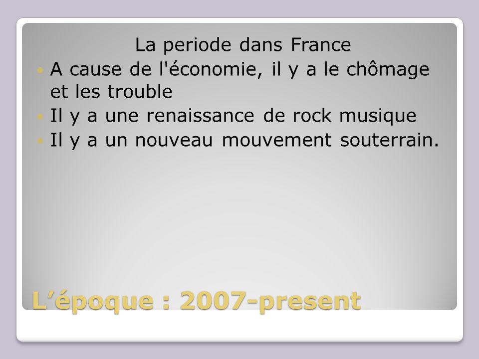 Lépoque : 2007-present La periode dans France A cause de l'économie, il y a le chômage et les trouble Il y a une renaissance de rock musique Il y a un