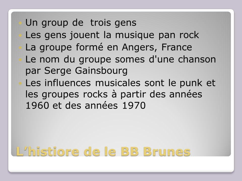 Lhistiore de le BB Brunes Un group de trois gens Les gens jouent la musique pan rock La groupe formé en Angers, France Le nom du groupe somes d une chanson par Serge Gainsbourg Les influences musicales sont le punk et les groupes rocks à partir des années 1960 et des années 1970