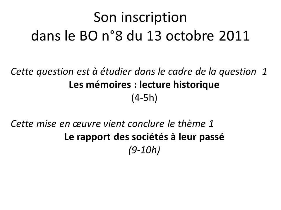 Son inscription dans le BO n°8 du 13 octobre 2011 Cette question est à étudier dans le cadre de la question 1 Les mémoires : lecture historique (4-5h) Cette mise en œuvre vient conclure le thème 1 Le rapport des sociétés à leur passé (9-10h)