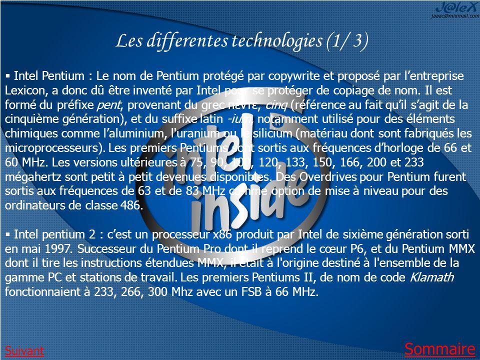 Les differentes technologies (1/ 3) Intel Pentium : Le nom de Pentium protégé par copywrite et proposé par lentreprise Lexicon, a donc dû être inventé par Intel pour se protéger de copiage de nom.