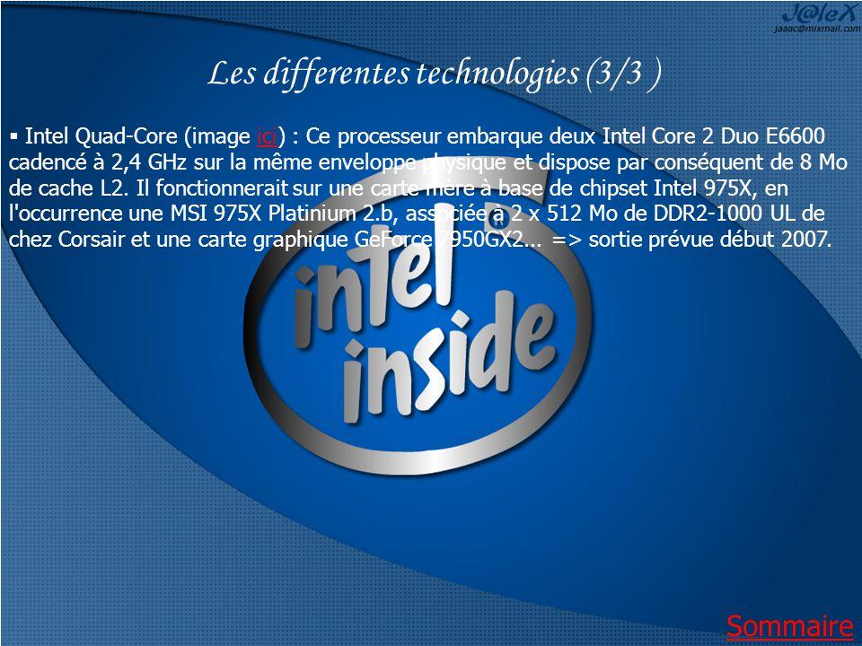Les differentes technologies (3/3 ) Intel Quad-Core (image ici) : Ce processeur embarque deux Intel Core 2 Duo E6600 cadencé à 2,4 GHz sur la même enveloppe physique et dispose par conséquent de 8 Mo de cache L2.