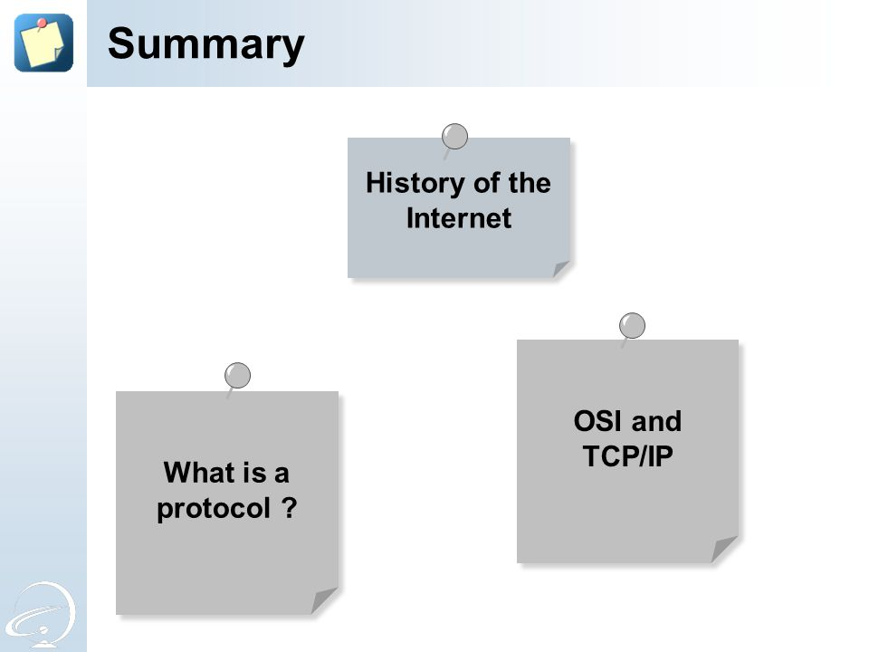 History of the Internet Summary What is a protocol ? OSI and TCP/IP