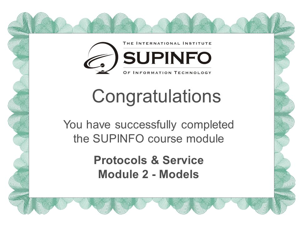 Congratulations You have successfully completed the SUPINFO course module Protocols & Service Module 2 - Models