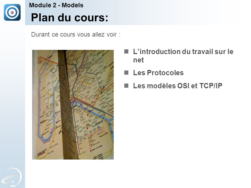 Plan du cours: Lintroduction du travail sur le net Les Protocoles Les modèles OSI et TCP/IP Durant ce cours vous allez voir : Module 2 - Models