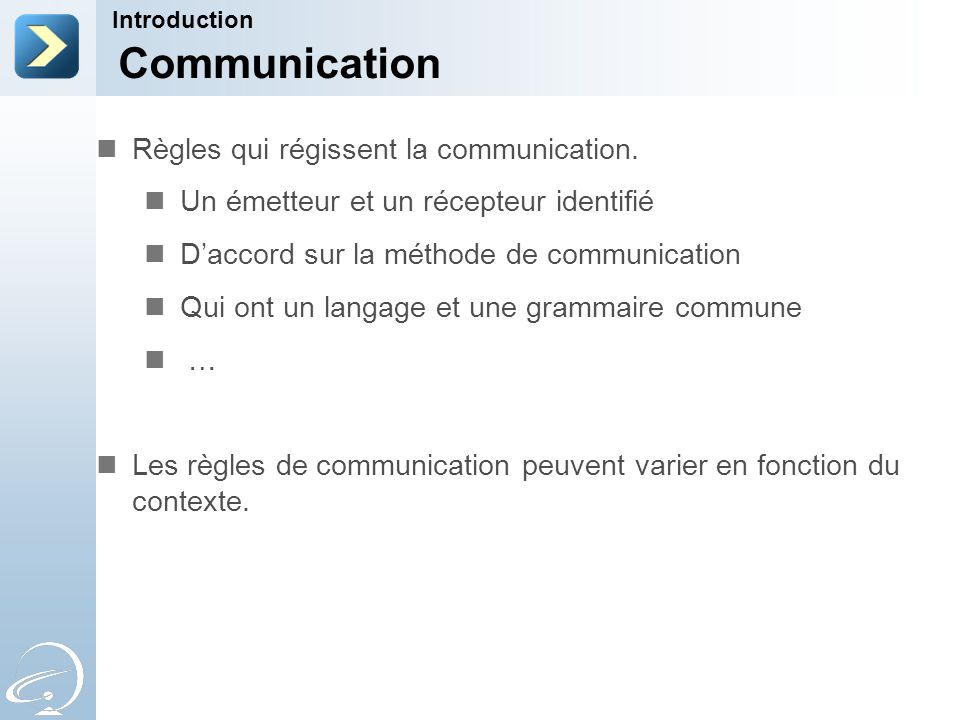 Communication Introduction Règles qui régissent la communication. Un émetteur et un récepteur identifié Daccord sur la méthode de communication Qui on