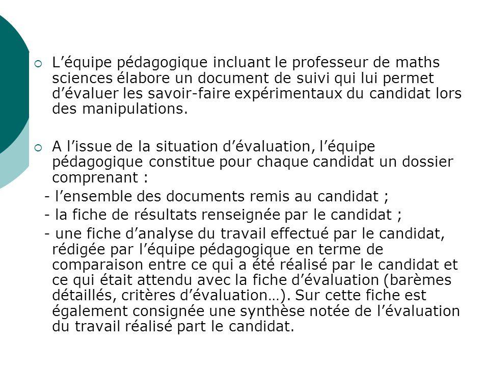 Léquipe pédagogique incluant le professeur de maths sciences élabore un document de suivi qui lui permet dévaluer les savoir-faire expérimentaux du candidat lors des manipulations.
