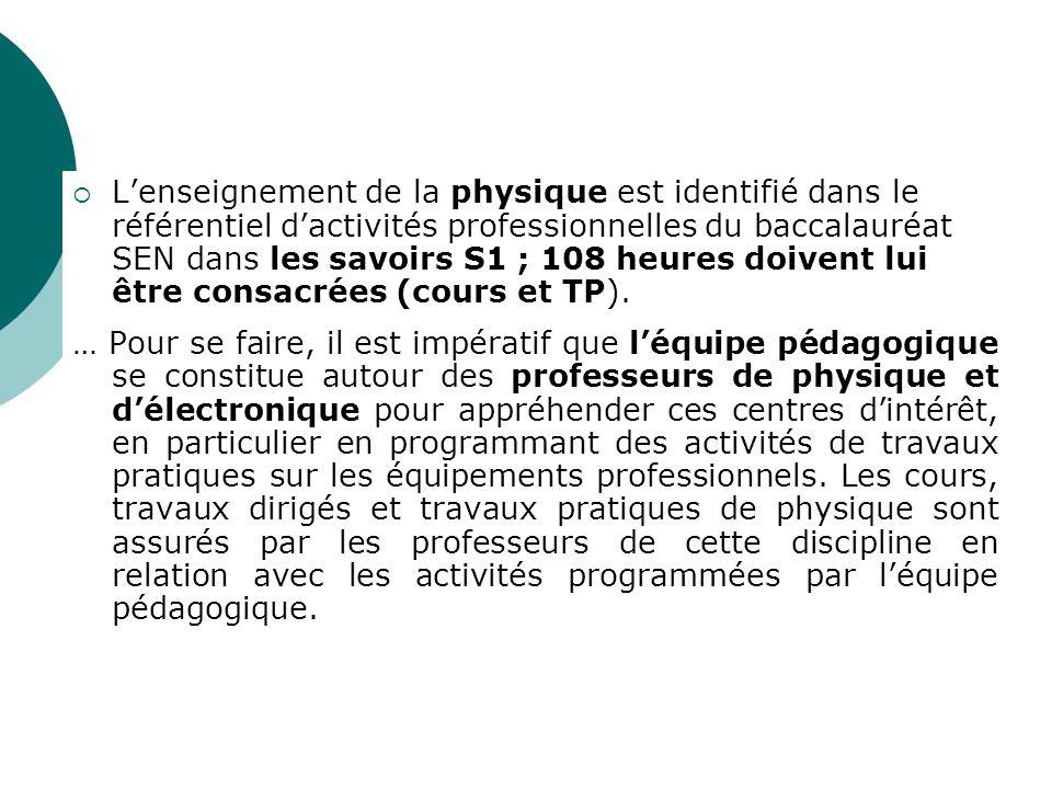 Lenseignement de la physique est identifié dans le référentiel dactivités professionnelles du baccalauréat SEN dans les savoirs S1 ; 108 heures doivent lui être consacrées (cours et TP).