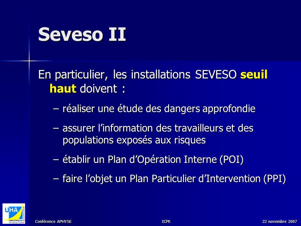 Conférence APHYSE 22 novembre 2007ICPE Seveso II En particulier, les installations SEVESO seuil haut doivent : –réaliser une étude des dangers approfo