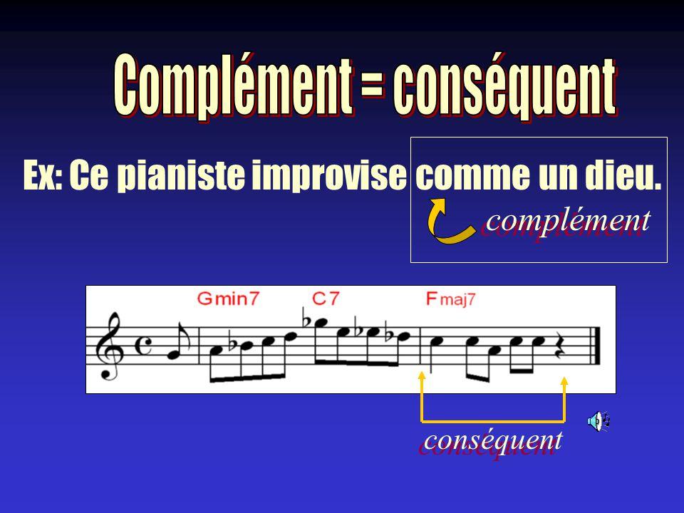 Ex: Ce pianiste improvise comme un dieu. complément conséquent