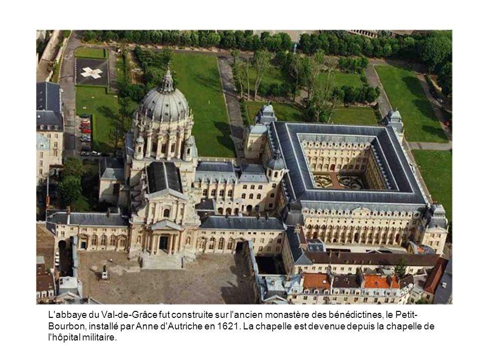 L'abbaye du Val-de-Grâce fut construite sur l'ancien monastère des bénédictines, le Petit- Bourbon, installé par Anne d'Autriche en 1621. La chapelle