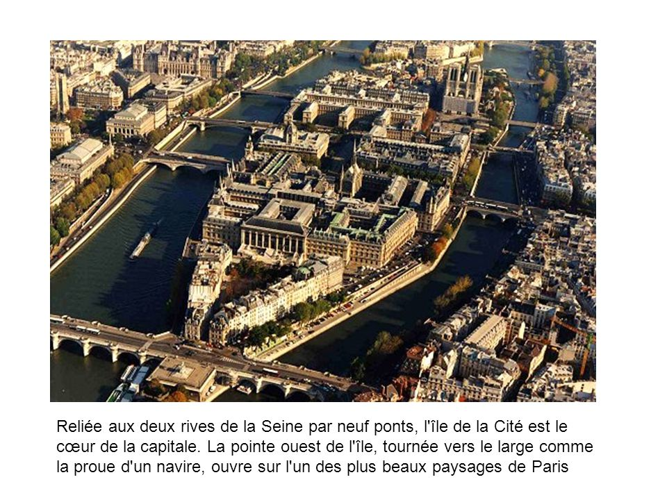 Reliée aux deux rives de la Seine par neuf ponts, l'île de la Cité est le cœur de la capitale. La pointe ouest de l'île, tournée vers le large comme l