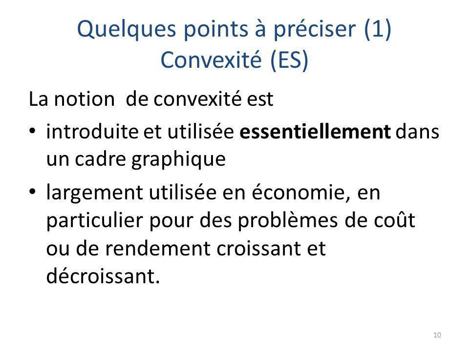 Quelques points à préciser (1) Convexité (ES) La notion de convexité est introduite et utilisée essentiellement dans un cadre graphique largement utilisée en économie, en particulier pour des problèmes de coût ou de rendement croissant et décroissant.