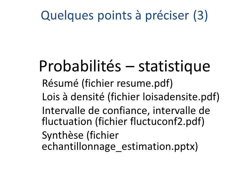 Quelques points à préciser (3) Probabilités – statistique Résumé (fichier resume.pdf) Lois à densité (fichier loisadensite.pdf) Intervalle de confiance, intervalle de fluctuation (fichier fluctuconf2.pdf) Synthèse (fichier echantillonnage_estimation.pptx)