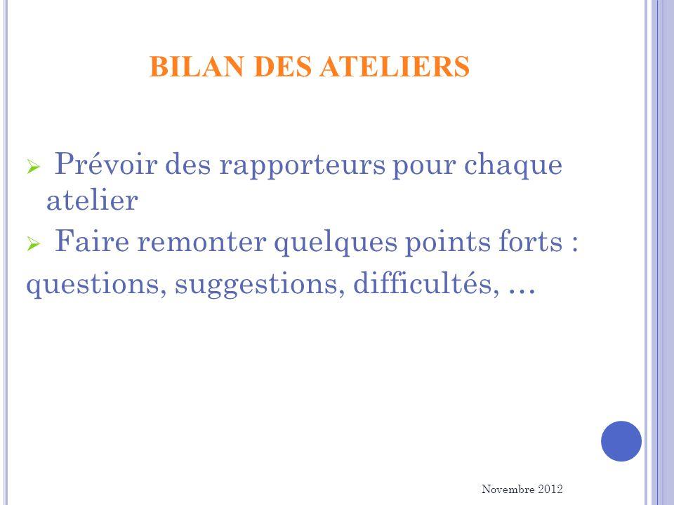 BILAN DES ATELIERS Prévoir des rapporteurs pour chaque atelier Faire remonter quelques points forts : questions, suggestions, difficultés, … Novembre 2012