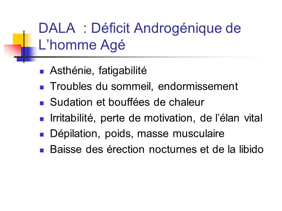 DALA : Déficit Androgénique de Lhomme Agé Asthénie, fatigabilité Troubles du sommeil, endormissement Sudation et bouffées de chaleur Irritabilité, per