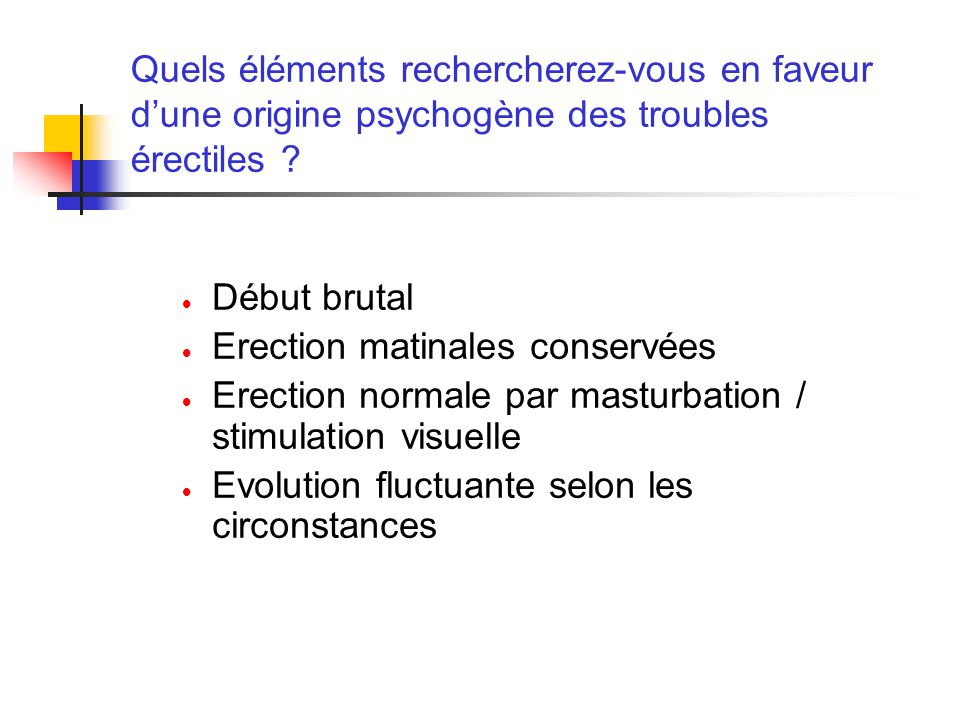 Quels éléments rechercherez-vous en faveur dune origine psychogène des troubles érectiles ? Début brutal Erection matinales conservées Erection normal