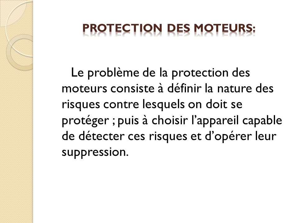 Le problème de la protection des moteurs consiste à définir la nature des risques contre lesquels on doit se protéger ; puis à choisir lappareil capable de détecter ces risques et dopérer leur suppression.