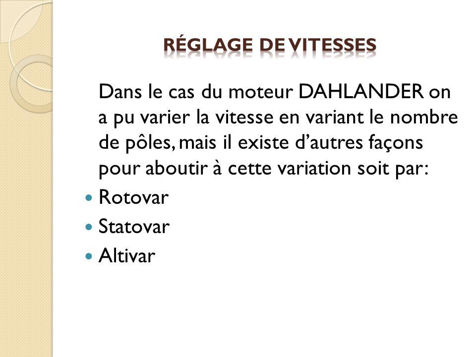 Dans le cas du moteur DAHLANDER on a pu varier la vitesse en variant le nombre de pôles, mais il existe dautres façons pour aboutir à cette variation soit par: Rotovar Statovar Altivar