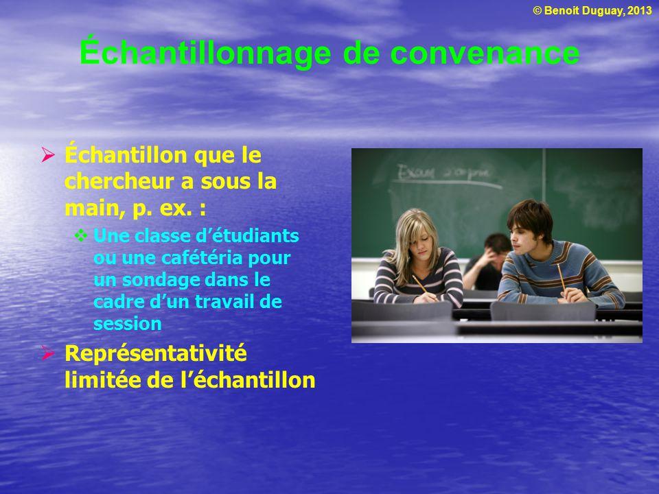 © Benoit Duguay, 2013 Échantillonnage de convenance Échantillon que le chercheur a sous la main, p. ex. : Une classe détudiants ou une cafétéria pour