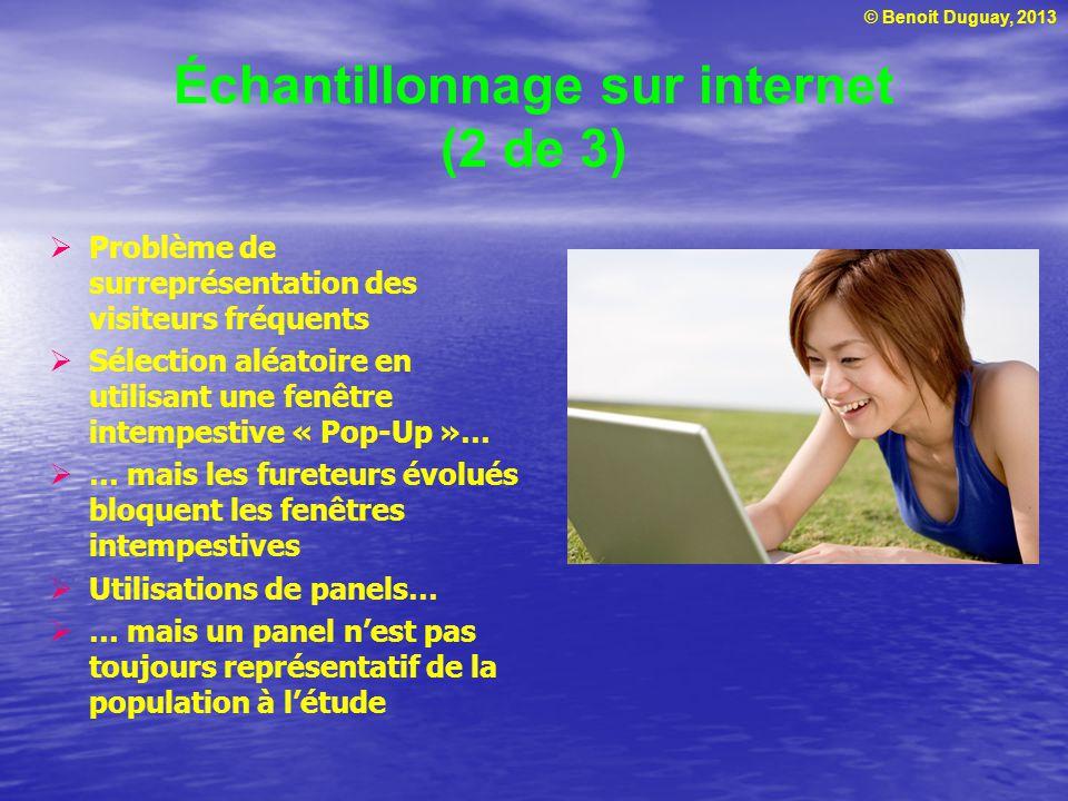 © Benoit Duguay, 2013 Échantillonnage sur internet (2 de 3) Problème de surreprésentation des visiteurs fréquents Sélection aléatoire en utilisant une