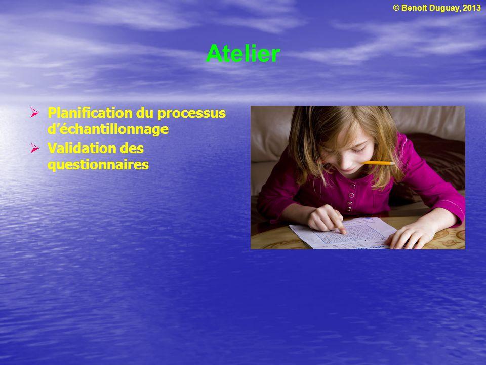 © Benoit Duguay, 2013 Atelier Planification du processus déchantillonnage Validation des questionnaires