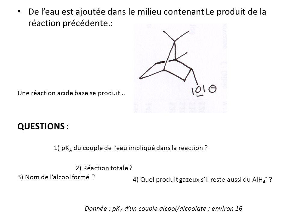 De leau est ajoutée dans le milieu contenant Le produit de la réaction précédente.: Une réaction acide base se produit… QUESTIONS : Donnée : pK A dun couple alcool/alcoolate : environ 16 1) pK A du couple de leau impliqué dans la réaction .