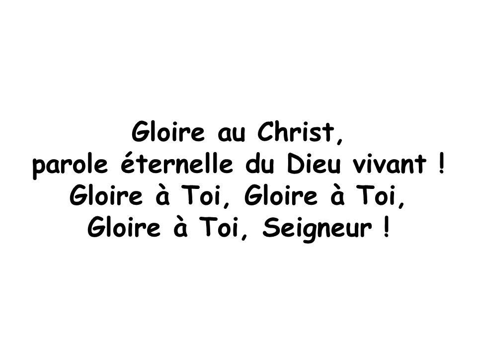 Gloire au Christ, parole éternelle du Dieu vivant ! Gloire à Toi, Gloire à Toi, Seigneur !
