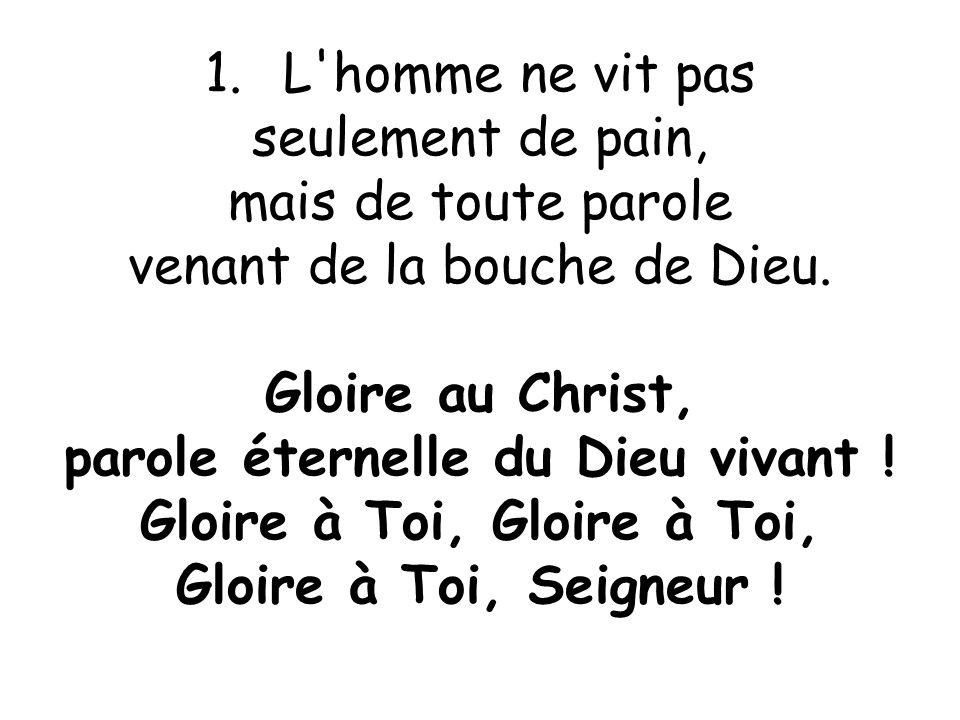 1.L'homme ne vit pas seulement de pain, mais de toute parole venant de la bouche de Dieu. Gloire au Christ, parole éternelle du Dieu vivant ! Gloire à