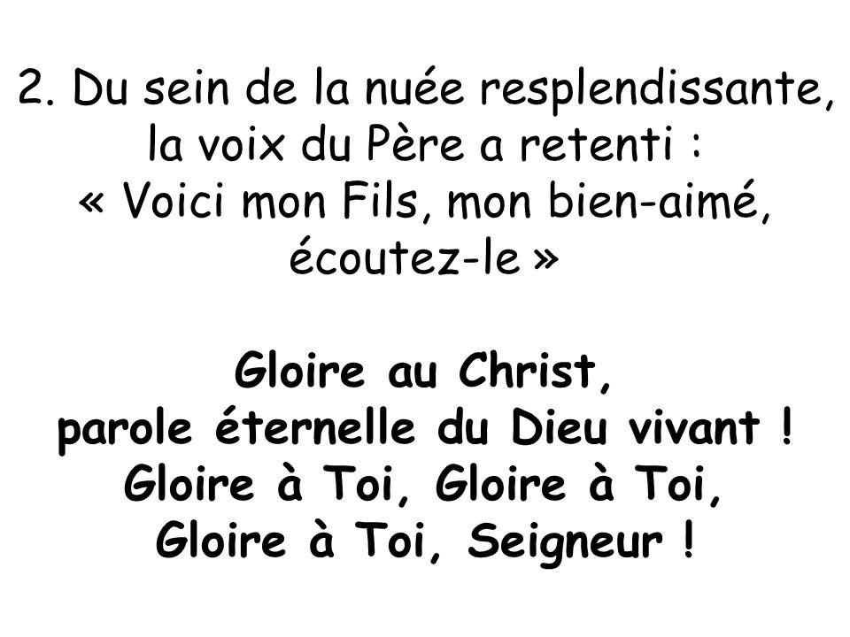 2. Du sein de la nuée resplendissante, la voix du Père a retenti : « Voici mon Fils, mon bien-aimé, écoutez-le » Gloire au Christ, parole éternelle du