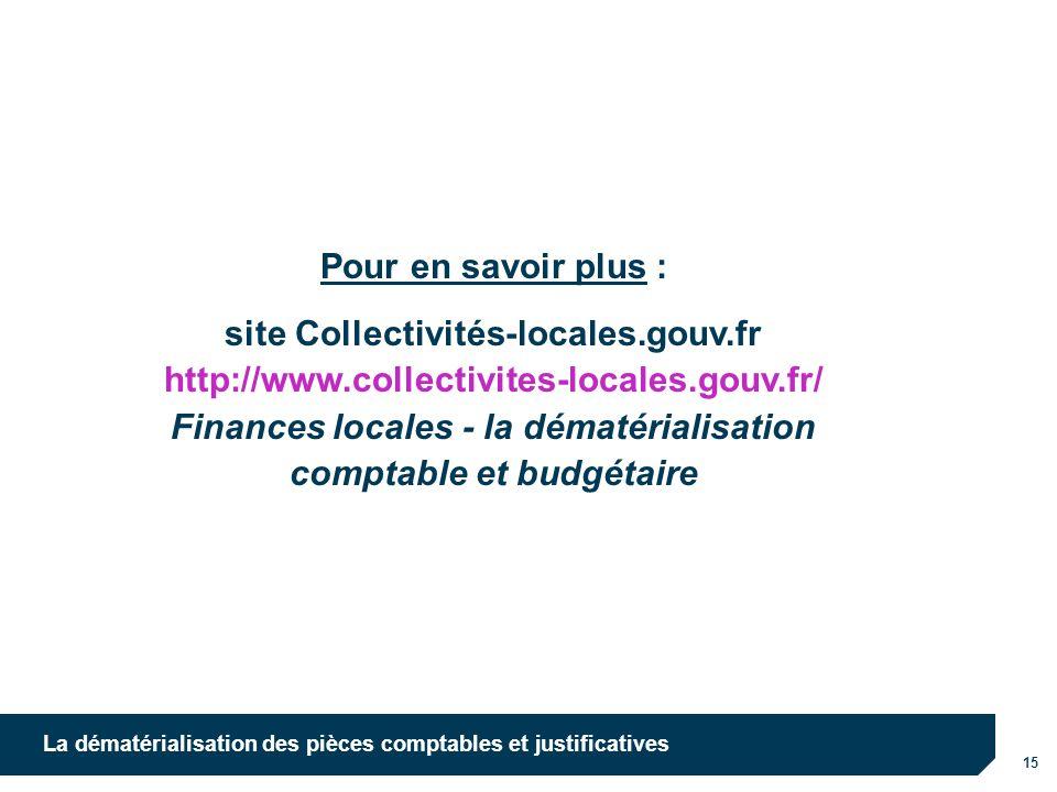 15 La dématérialisation des pièces comptables et justificatives Pour en savoir plus : site Collectivités-locales.gouv.fr http://www.collectivites-loca
