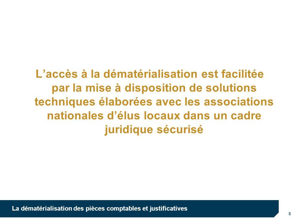8 La dématérialisation des pièces comptables et justificatives Laccès à la dématérialisation est facilitée par la mise à disposition de solutions tech