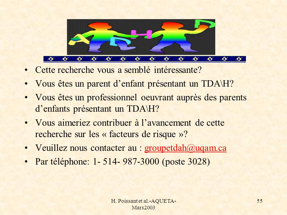 H. Poissant et al.-AQUETA- Mars2003 55 Cette recherche vous a semblé intéressante? Vous êtes un parent denfant présentant un TDA\H? Vous êtes un profe