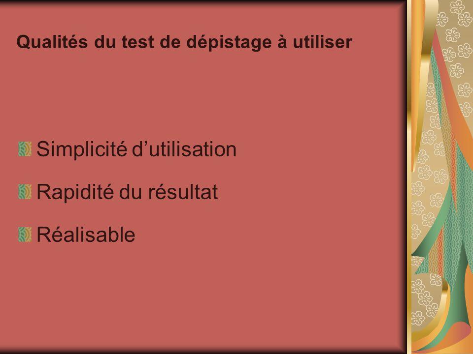 Qualités du test de dépistage à utiliser Simplicité dutilisation Rapidité du résultat Réalisable