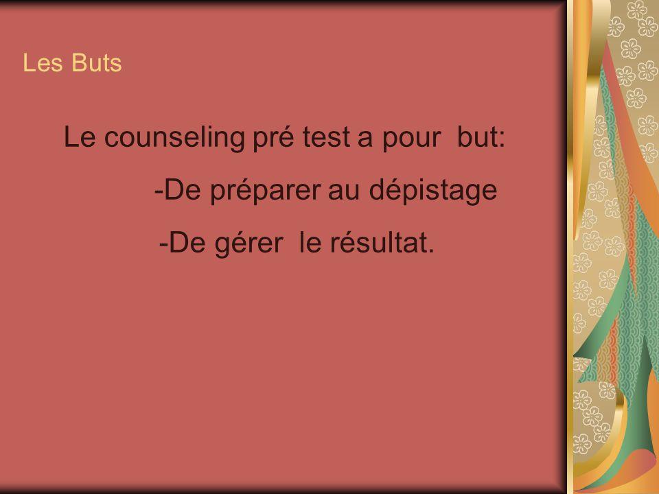 Les Buts Le counseling pré test a pour but: -De préparer au dépistage -De gérer le résultat.