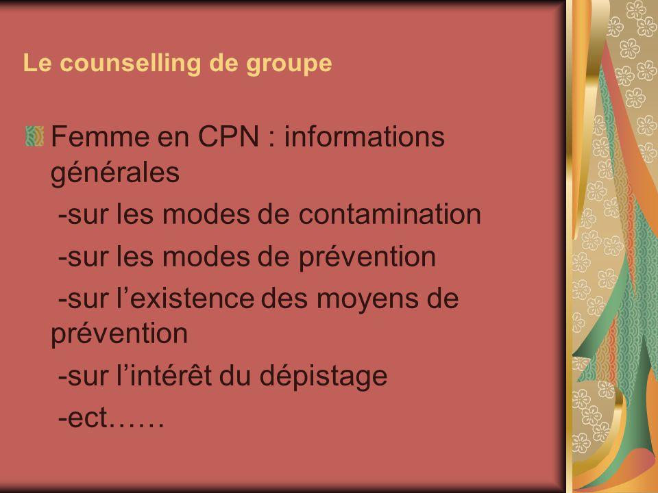 Le counselling de groupe Femme en CPN : informations générales -sur les modes de contamination -sur les modes de prévention -sur lexistence des moyens