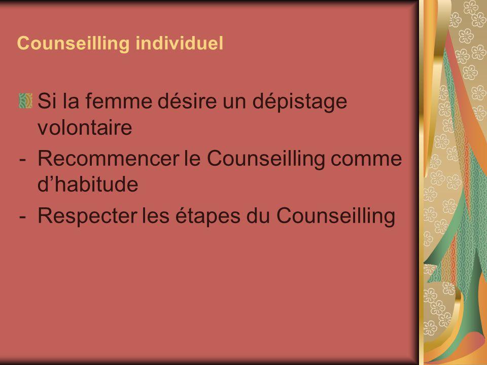 Counseilling individuel Si la femme désire un dépistage volontaire -Recommencer le Counseilling comme dhabitude -Respecter les étapes du Counseilling