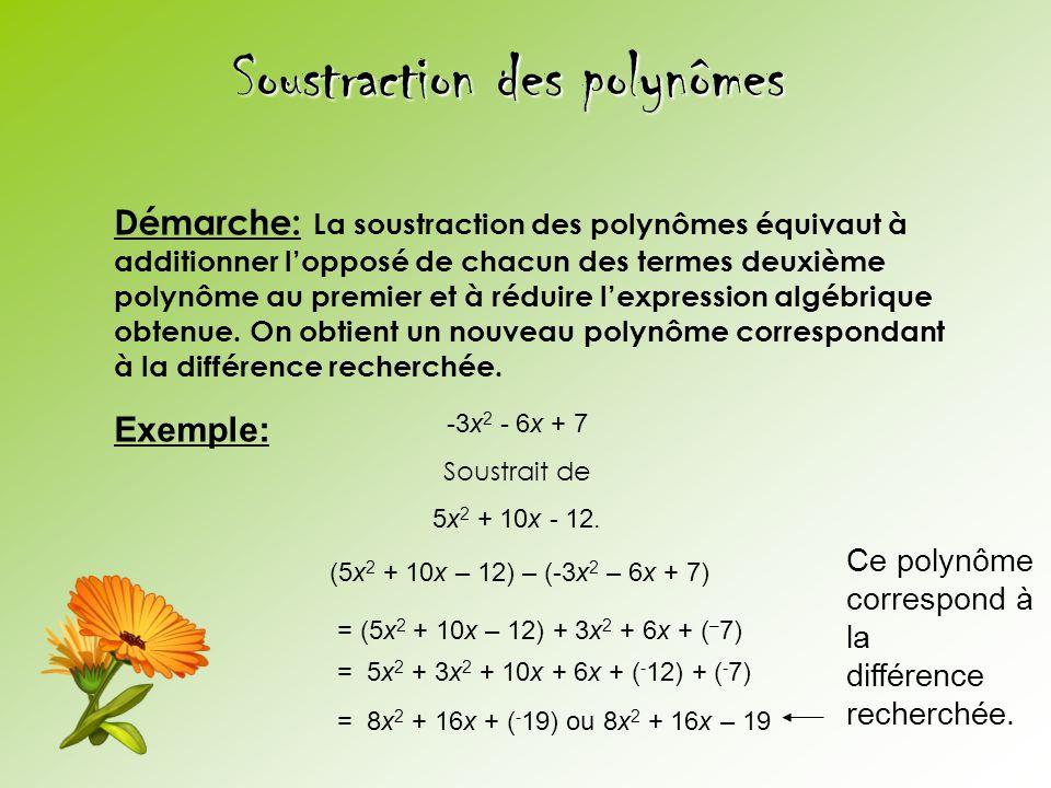 Soustraction des polynômes Démarche: La soustraction des polynômes équivaut à additionner lopposé de chacun des termes deuxième polynôme au premier et