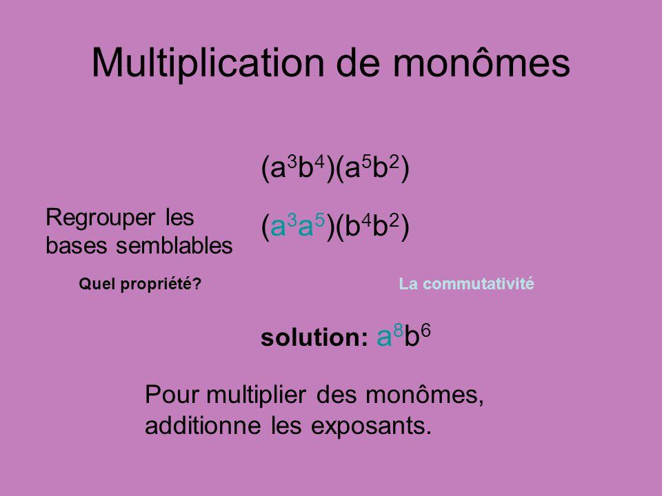 Multiplication de monômes (a 3 b 4 )(a 5 b 2 ) (a 3 a 5 )(b 4 b 2 ) Regrouper les bases semblables Pour multiplier des monômes, additionne les exposan