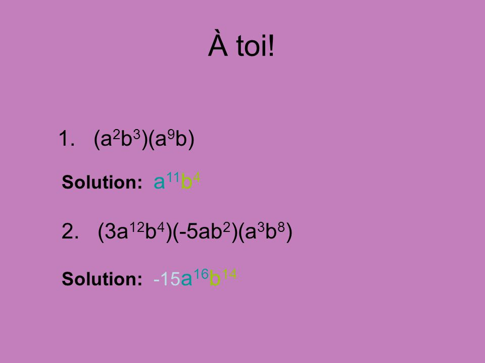 À toi! 1. (a 2 b 3 )(a 9 b) Solution: a 11 b 4 2. (3a 12 b 4 )(-5ab 2 )(a 3 b 8 ) Solution: -15 a 16 b 14