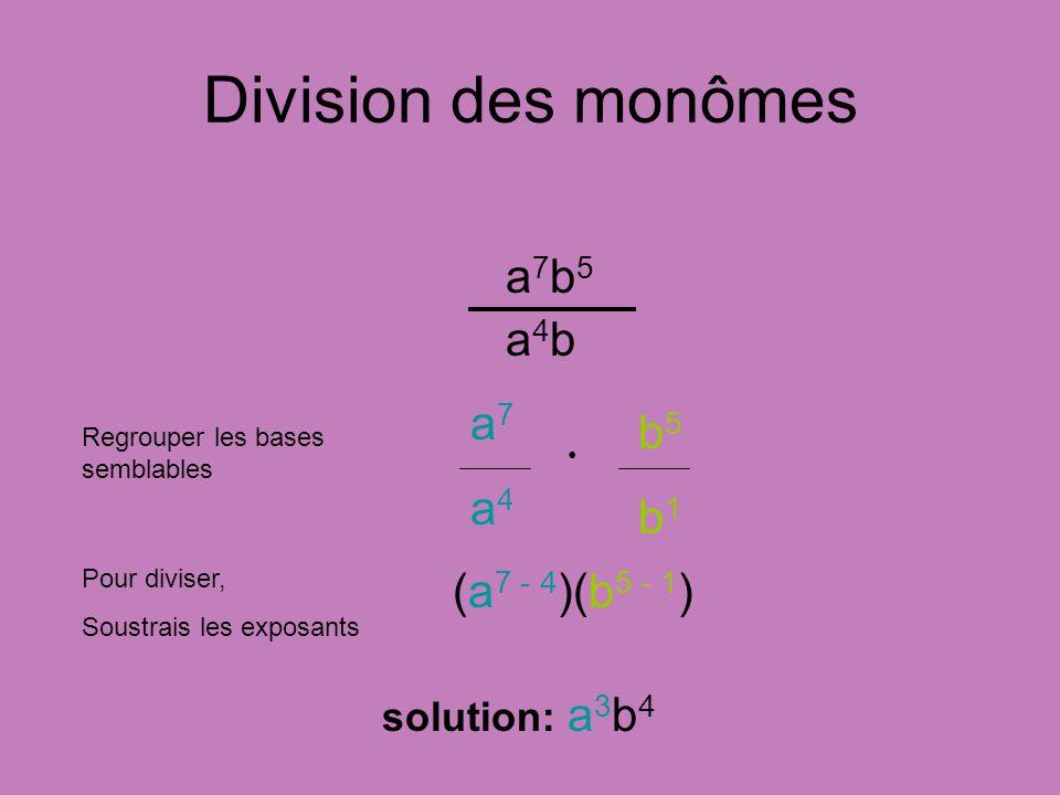 Division des monômes a7b5a4ba7b5a4b Regrouper les bases semblables Pour diviser, Soustrais les exposants solution: a 3 b 4 (a 7 - 4 )(b 5 - 1 ) a7a4a7